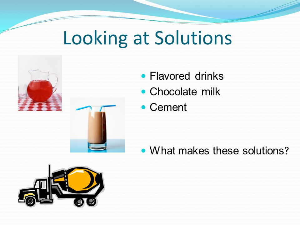 Looking at Solutions Flavored drinks Chocolate milk Cement What makes these solutions ?