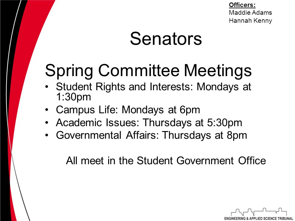 Senators Spring Committee Meetings Student Rights and Interests: Mondays at 1:30pm Campus Life: Mondays at 6pm Academic Issues: Thursdays at 5:30pm Governmental Affairs: Thursdays at 8pm All meet in the Student Government Office Officers: Maddie Adams Hannah Kenny