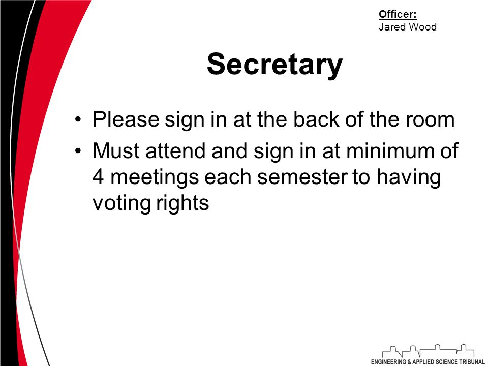 Secretary Please sign in at the back of the room Must attend and sign in at minimum of 4 meetings each semester to having voting rights Officer: Jared Wood