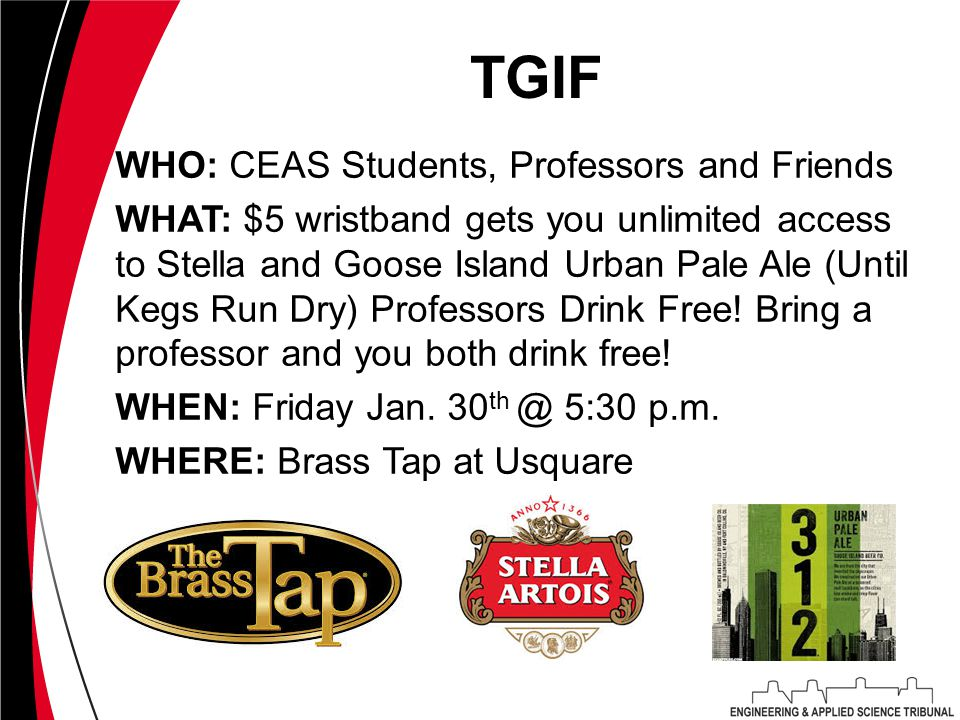 TGIF WHO: CEAS Students, Professors and Friends WHAT: $5 wristband gets you unlimited access to Stella and Goose Island Urban Pale Ale (Until Kegs Run Dry) Professors Drink Free.