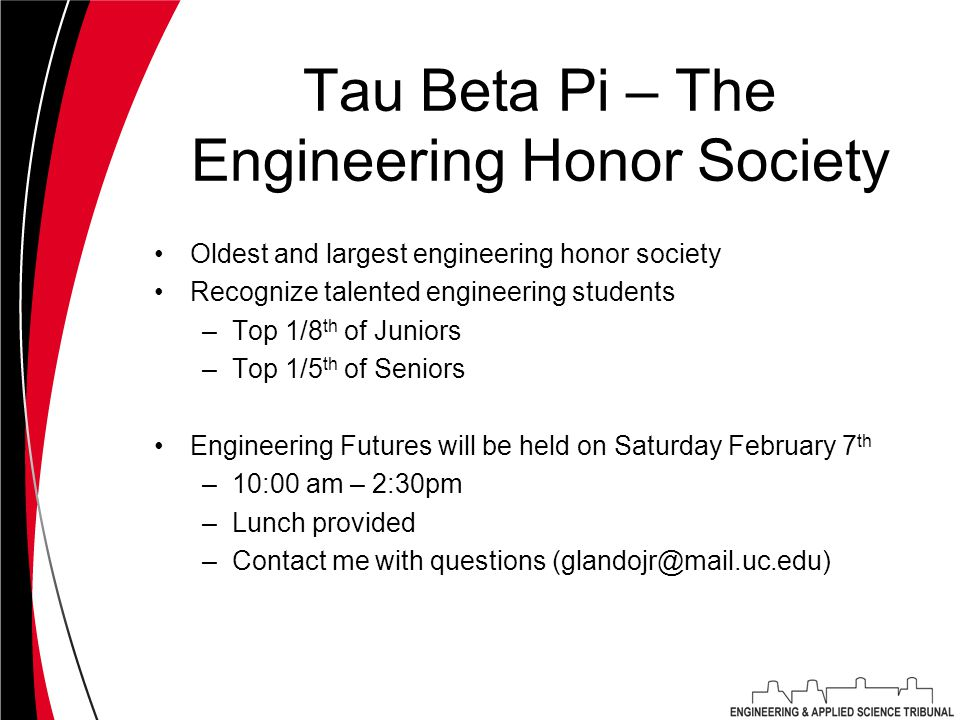 Tau Beta Pi – The Engineering Honor Society Oldest and largest engineering honor society Recognize talented engineering students –Top 1/8 th of Juniors –Top 1/5 th of Seniors Engineering Futures will be held on Saturday February 7 th –10:00 am – 2:30pm –Lunch provided –Contact me with questions (glandojr@mail.uc.edu)