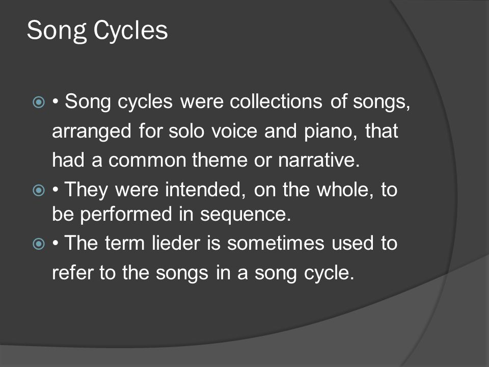 Song Cycles  Song cycles were collections of songs, arranged for solo voice and piano, that had a common theme or narrative.  They were intended, on