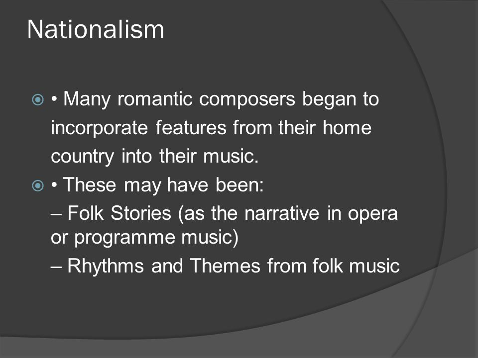 Nationalism  Many romantic composers began to incorporate features from their home country into their music.  These may have been: – Folk Stories (a