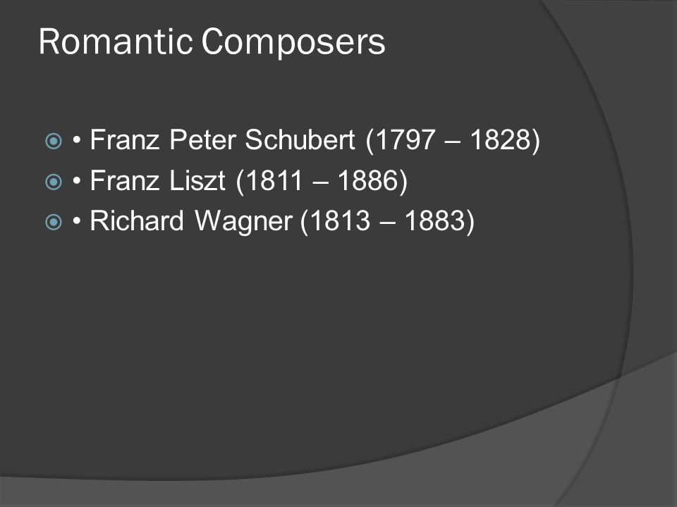 Romantic Composers  Franz Peter Schubert (1797 – 1828)  Franz Liszt (1811 – 1886)  Richard Wagner (1813 – 1883)