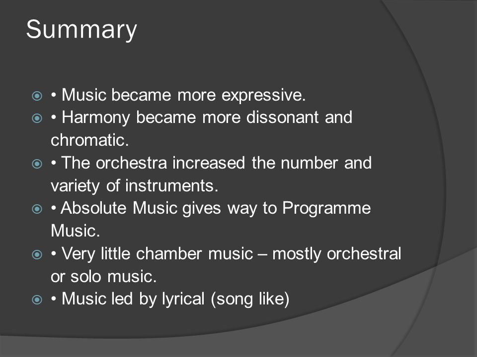 Summary  Music became more expressive.  Harmony became more dissonant and chromatic.  The orchestra increased the number and variety of instruments