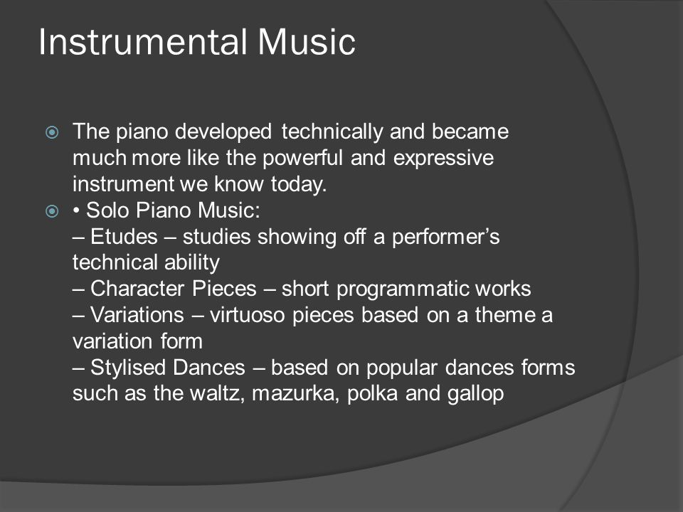 Instrumental Music  The piano developed technically and became much more like the powerful and expressive instrument we know today.  Solo Piano Musi