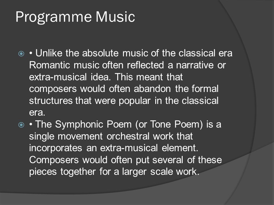 Programme Music  Unlike the absolute music of the classical era Romantic music often reflected a narrative or extra-musical idea. This meant that com