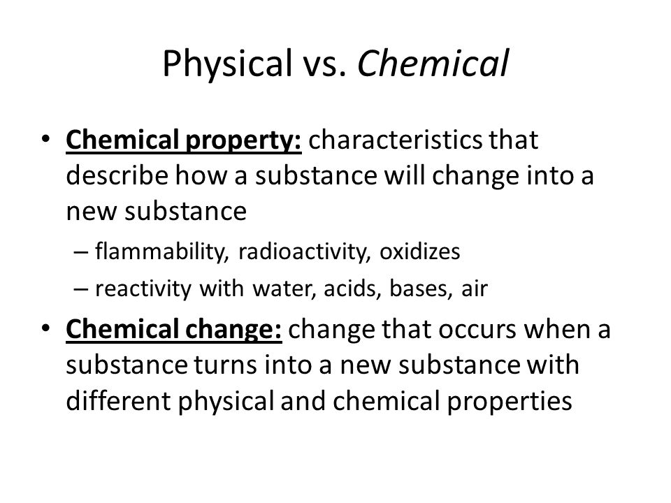 Chemical Examples Chemical properties – potassium violently reacts in water – silver tarnishes in air – hydrogen gas is produced from zinc in acid – uranium-235 decay Chemical changes – lighting a match – photosynthesis – baking bread – bleaching clothing
