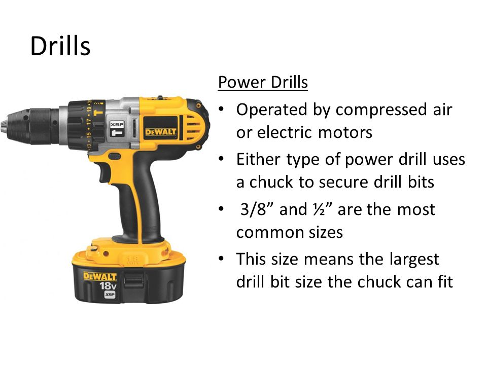 Drills Power Drills Operated by compressed air or electric motors Either type of power drill uses a chuck to secure drill bits 3/8 and ½ are the most common sizes This size means the largest drill bit size the chuck can fit