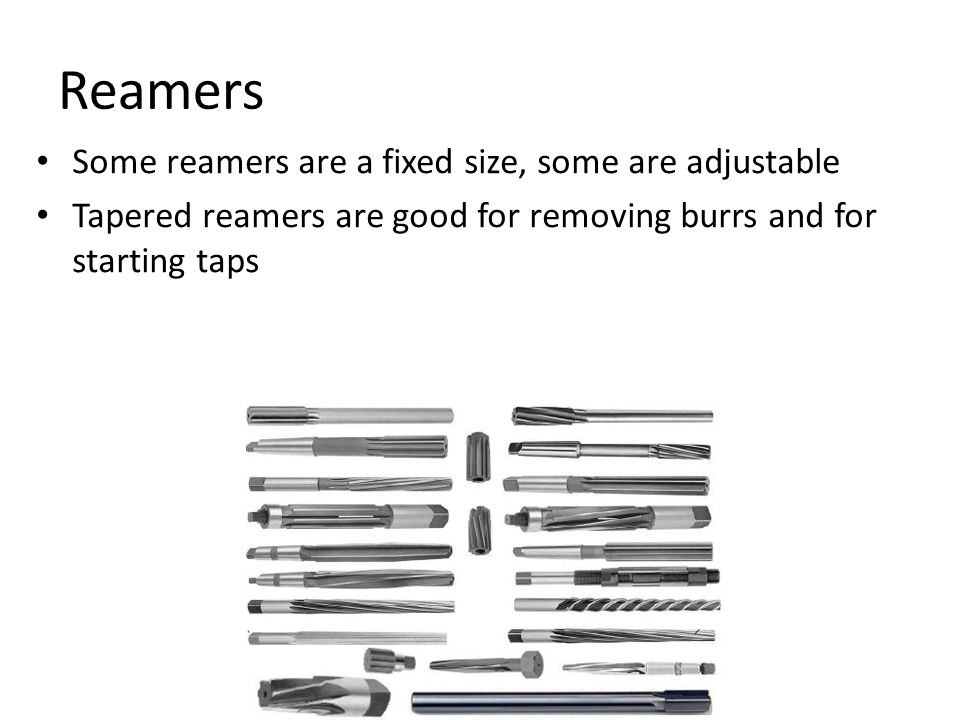 Reamers Some reamers are a fixed size, some are adjustable Tapered reamers are good for removing burrs and for starting taps