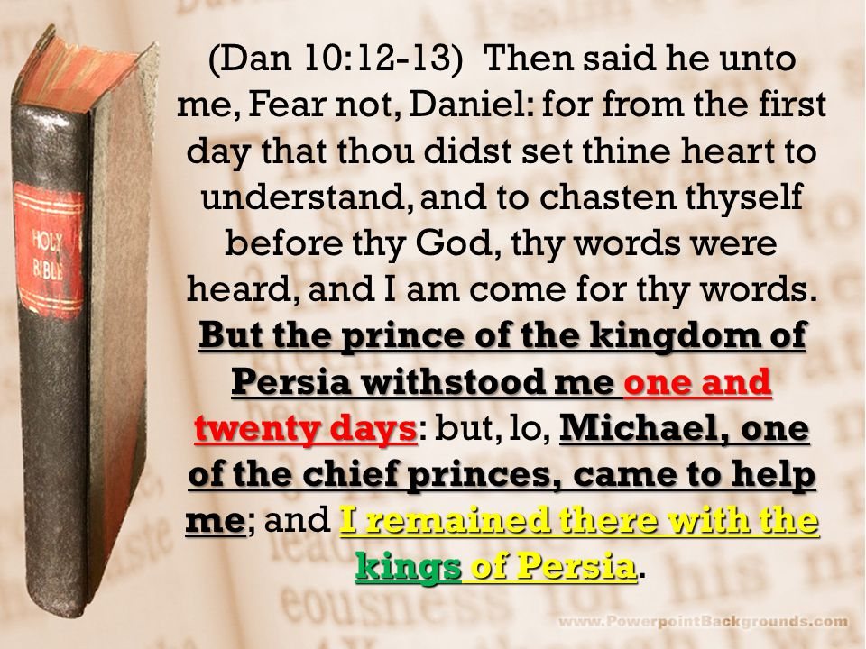 But the prince of the kingdom of Persia withstood me one and twenty daysMichael, one of the chief princes, came to help meI remained there with the ki