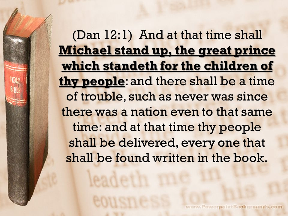 Michael stand up, the great prince which standeth for the children of thy people (Dan 12:1) And at that time shall Michael stand up, the great prince which standeth for the children of thy people: and there shall be a time of trouble, such as never was since there was a nation even to that same time: and at that time thy people shall be delivered, every one that shall be found written in the book.