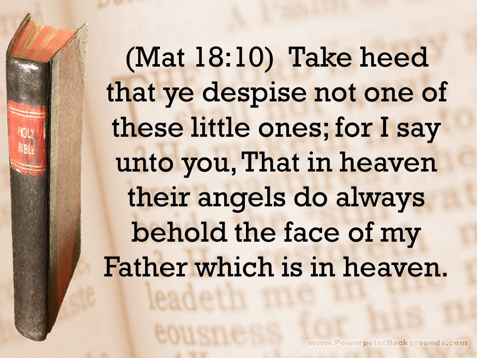(Mat 18:10) Take heed that ye despise not one of these little ones; for I say unto you, That in heaven their angels do always behold the face of my Fa