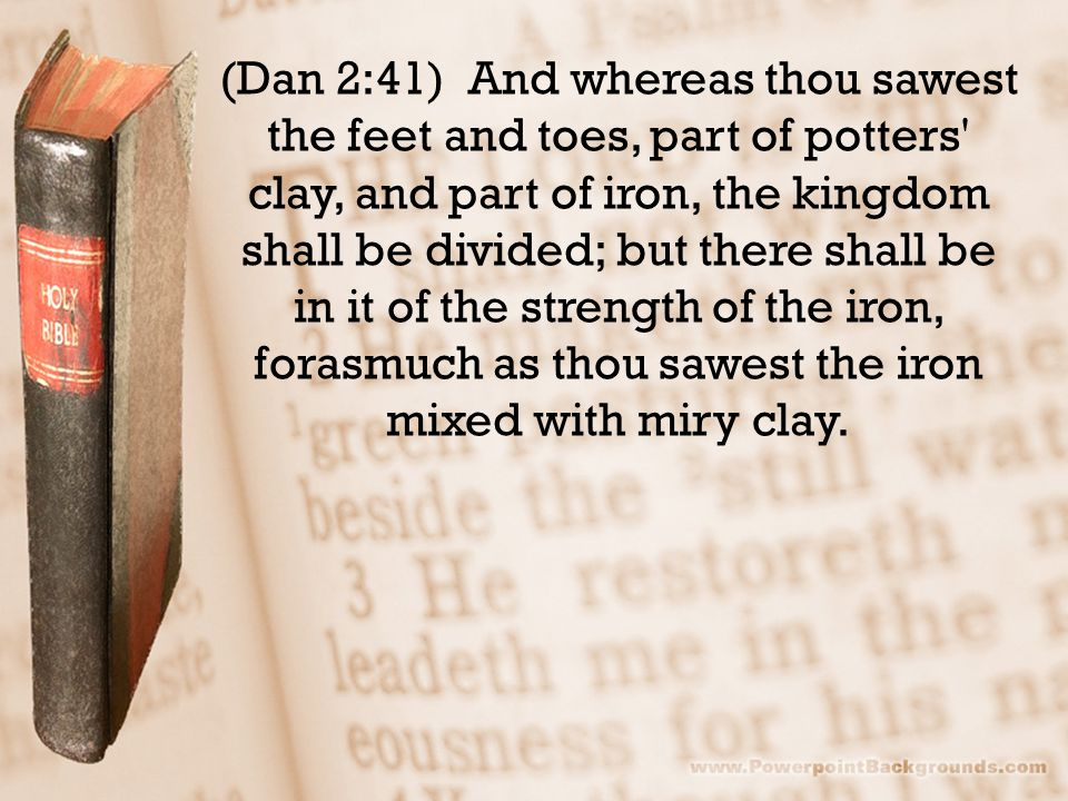 (Dan 2:41) And whereas thou sawest the feet and toes, part of potters' clay, and part of iron, the kingdom shall be divided; but there shall be in it