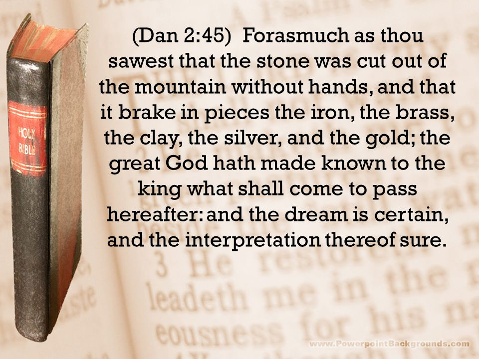 (Dan 2:45) Forasmuch as thou sawest that the stone was cut out of the mountain without hands, and that it brake in pieces the iron, the brass, the cla