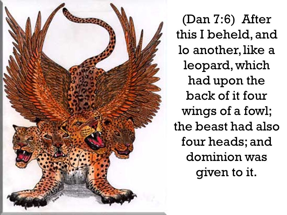 (Dan 7:6) After this I beheld, and lo another, like a leopard, which had upon the back of it four wings of a fowl; the beast had also four heads; and