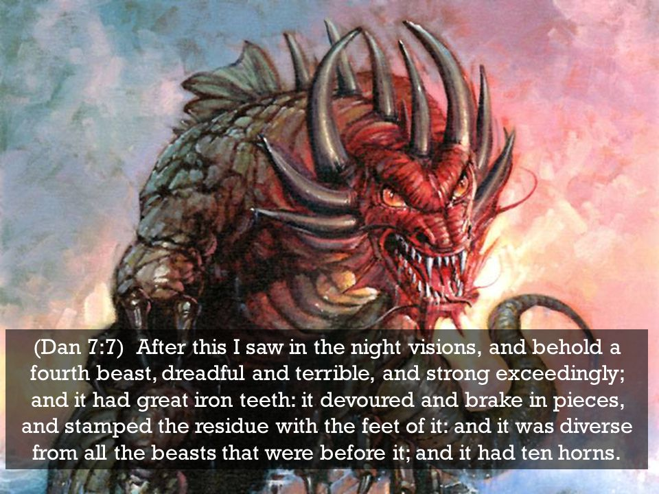 (Dan 7:7) After this I saw in the night visions, and behold a fourth beast, dreadful and terrible, and strong exceedingly; and it had great iron teeth