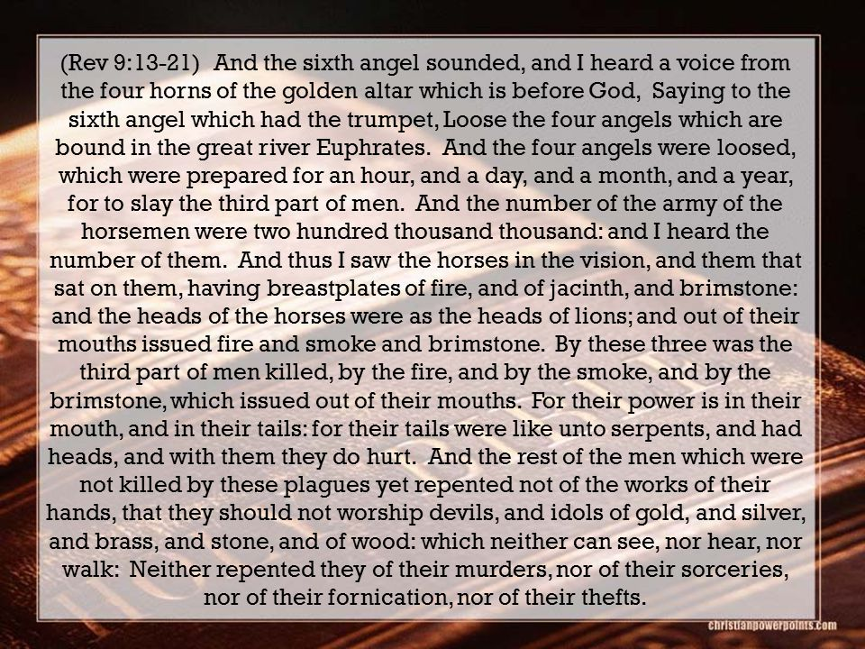 (Rev 9:13-21) And the sixth angel sounded, and I heard a voice from the four horns of the golden altar which is before God, Saying to the sixth angel which had the trumpet, Loose the four angels which are bound in the great river Euphrates.