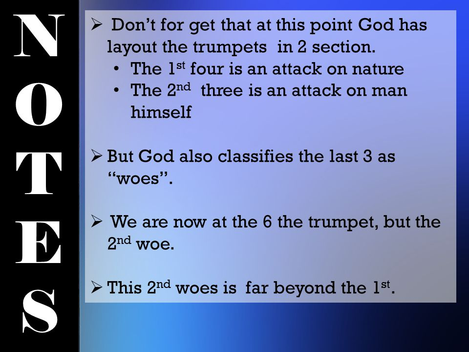 NOTESNOTES  Don't for get that at this point God has layout the trumpets in 2 section. The 1 st four is an attack on nature The 2 nd three is an atta