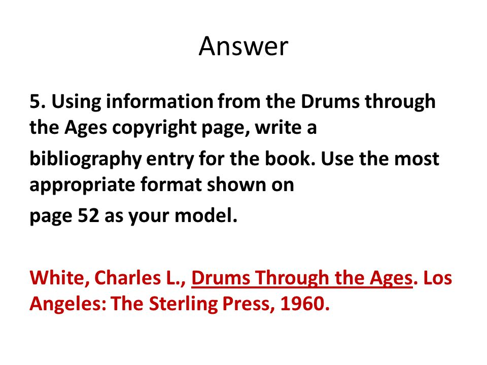 Answer 5. Using information from the Drums through the Ages copyright page, write a bibliography entry for the book. Use the most appropriate format s