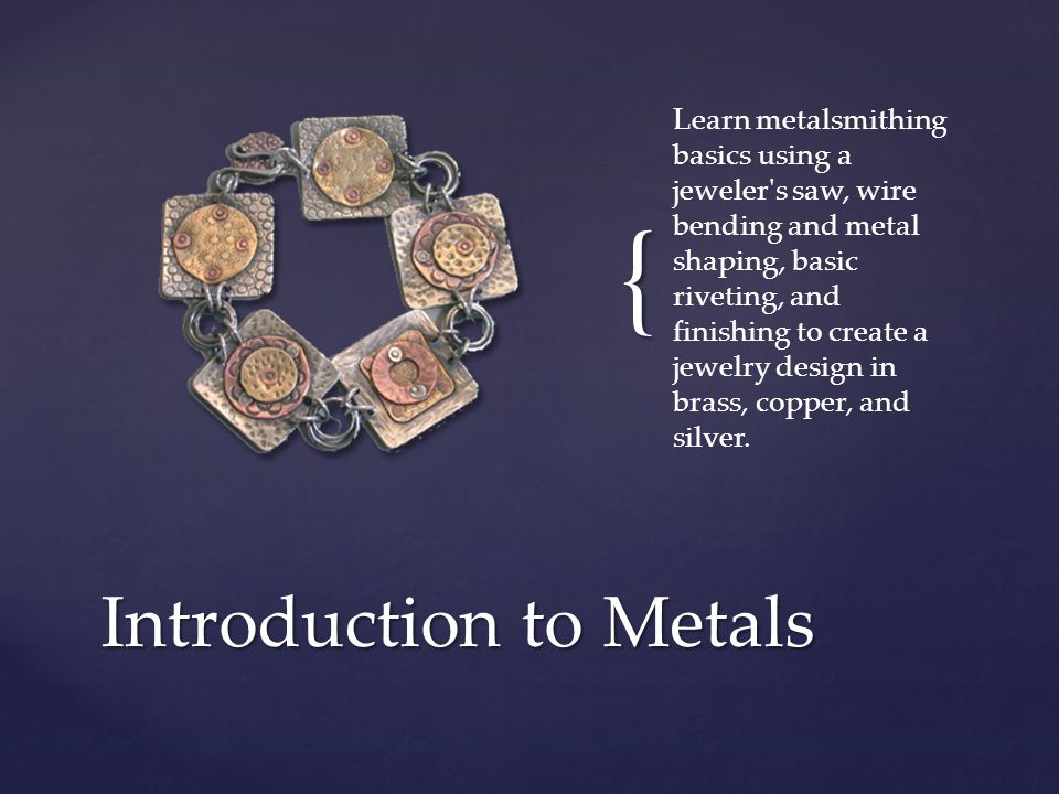 { Learn metalsmithing basics using a jeweler s saw, wire bending and metal shaping, basic riveting, and finishing to create a jewelry design in brass, copper, and silver.