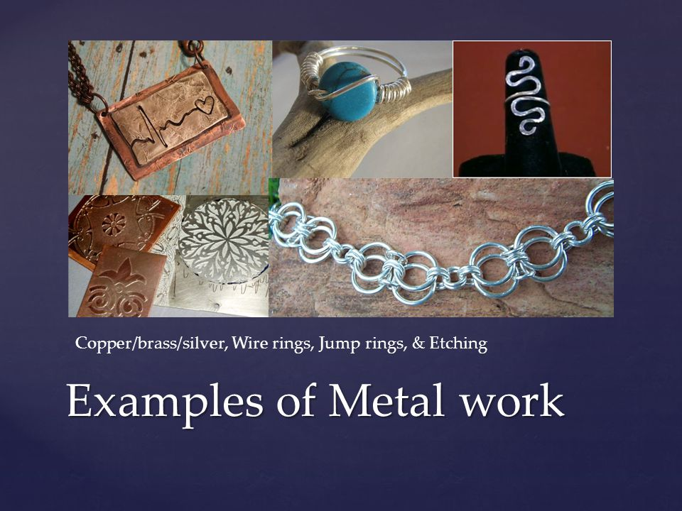 Examples of Metal work Copper/brass/silver, Wire rings, Jump rings, & Etching
