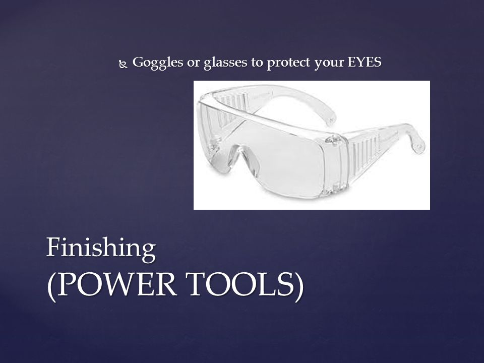  Goggles or glasses to protect your EYES Finishing (POWER TOOLS)