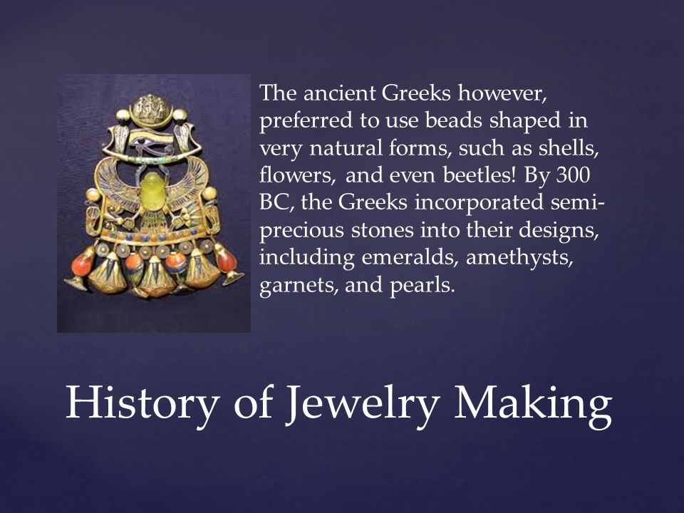 The ancient Greeks however, preferred to use beads shaped in very natural forms, such as shells, flowers, and even beetles.
