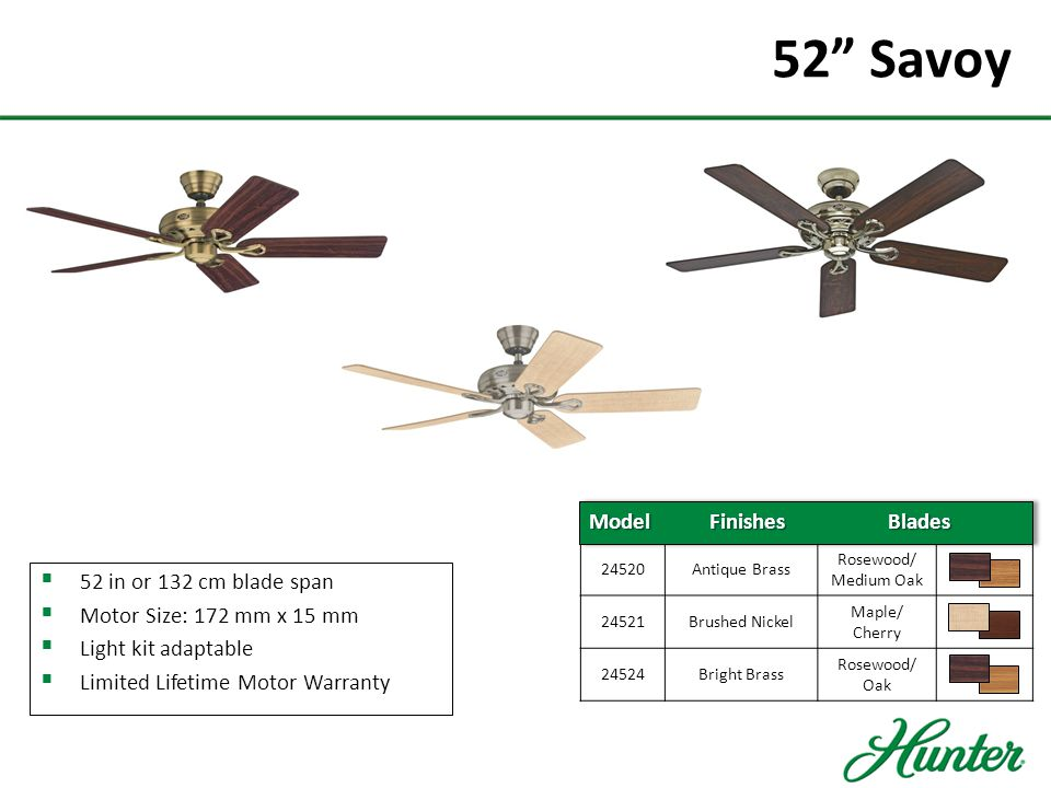52 Low Profile III  52 in or 132cm blade span  Optional 44 in or 112 cm (included)  Specially Designed for Low Ceilings  Whisperwind® Motor  Light Kit Adaptable  Limited Lifetime Motor Warranty 24372Brushed Nickel Chocolate/ Maple 24377WhiteWhite/Maple Model Finishes Blades