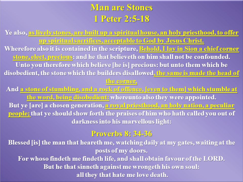 Man are Stones 1 Peter 2:5-18 Ye also, as lively stones, are built up a spiritual house, an holy priesthood, to offer up spiritual sacrifices, accepta