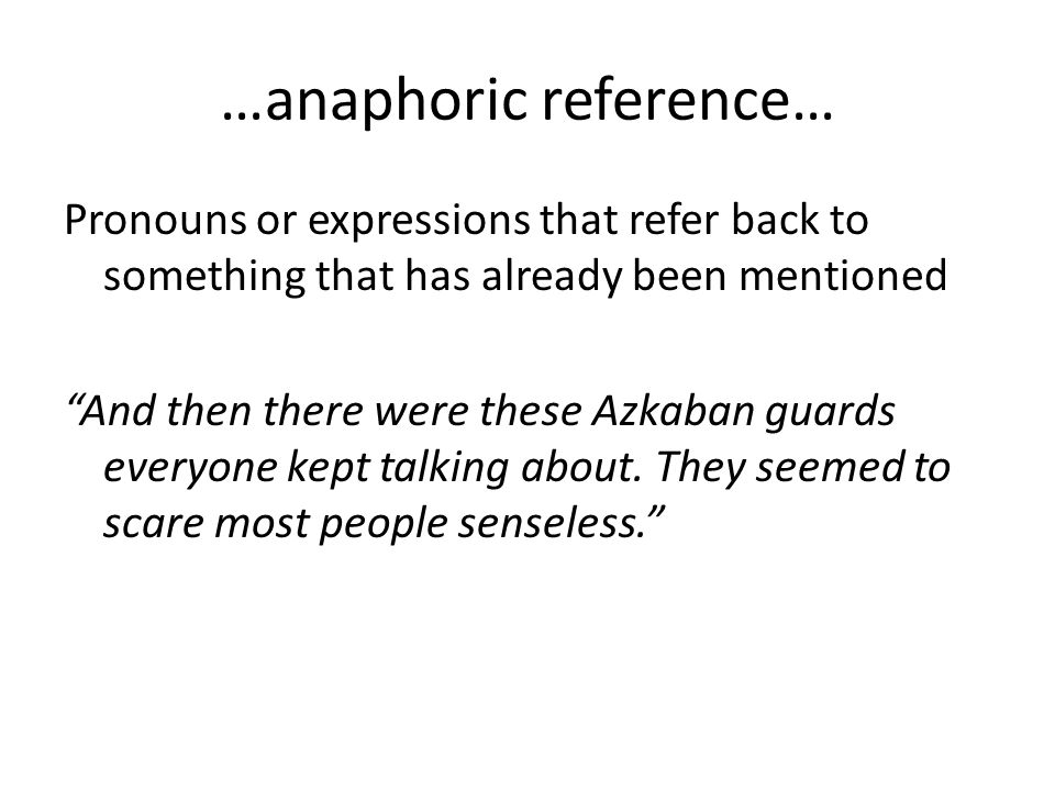 …anaphoric reference… Pronouns or expressions that refer back to something that has already been mentioned And then there were these Azkaban guards everyone kept talking about.