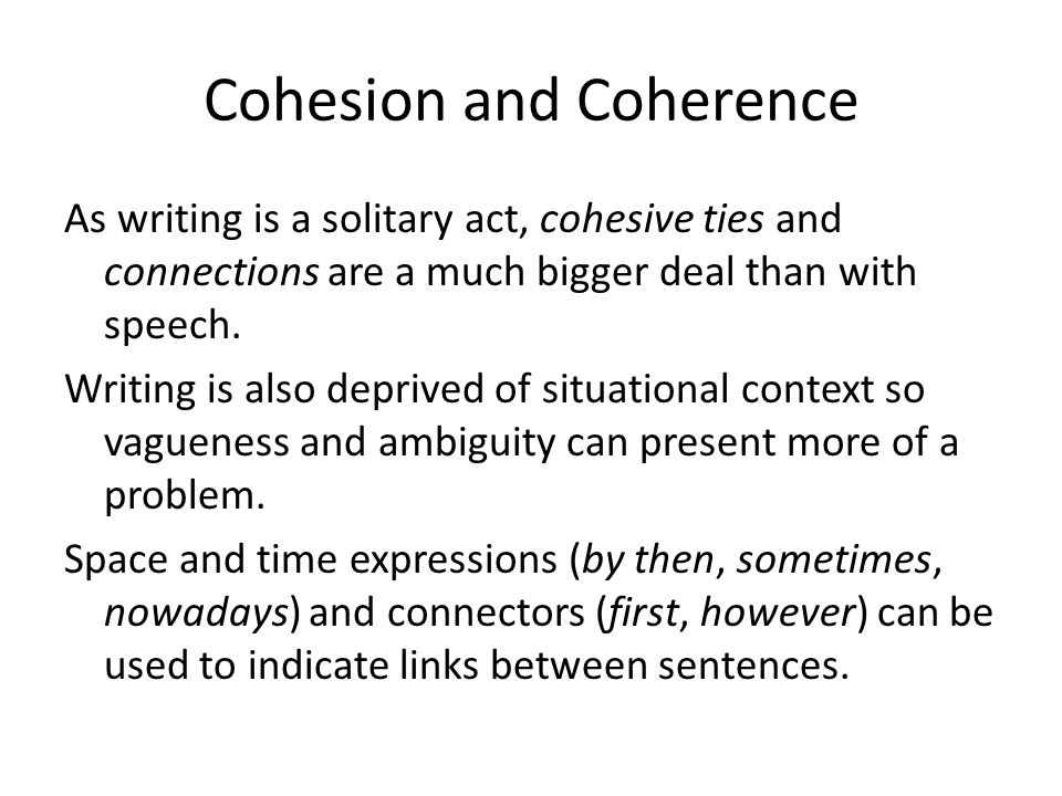 Cohesion and Coherence As writing is a solitary act, cohesive ties and connections are a much bigger deal than with speech.
