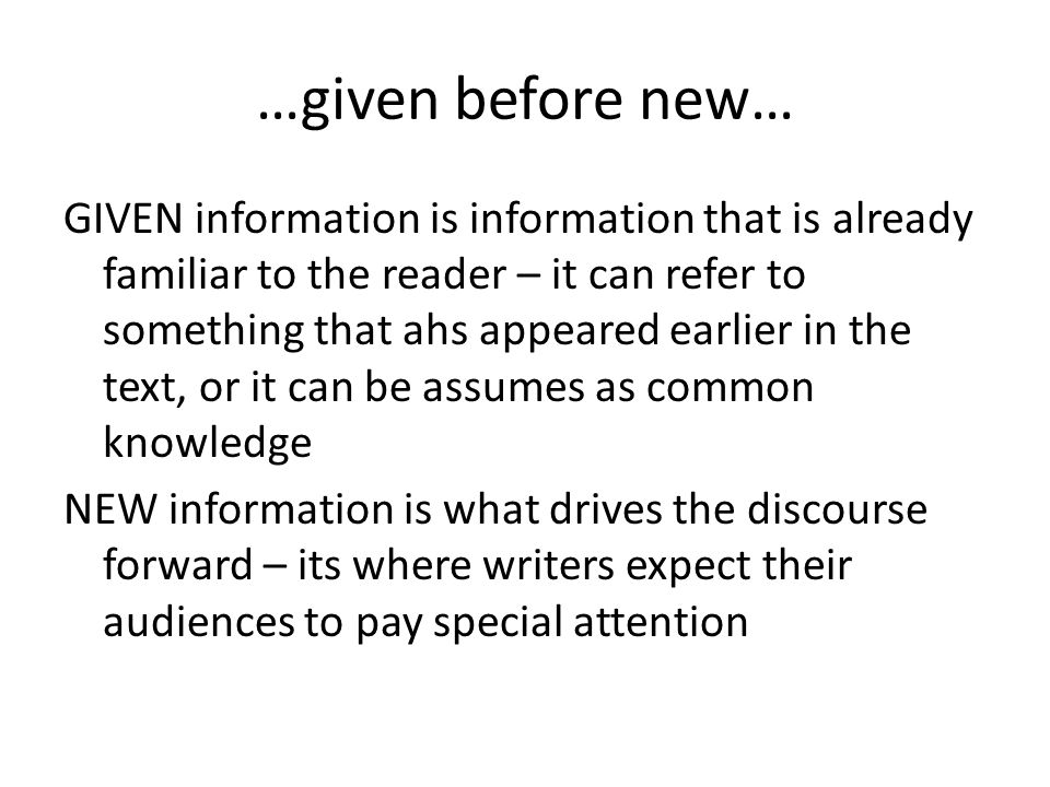 GIVEN information comes before NEW Since the NEW information is the more important, this basic organisation means that we want important information at the end of the sentence.