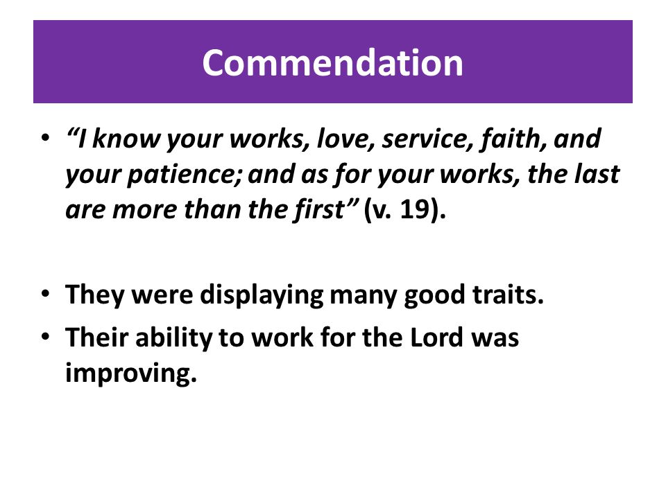 Commendation I know your works, love, service, faith, and your patience; and as for your works, the last are more than the first (v.