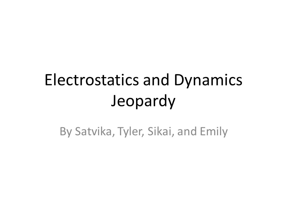 Electrostatics and Dynamics Jeopardy By Satvika, Tyler, Sikai, and Emily
