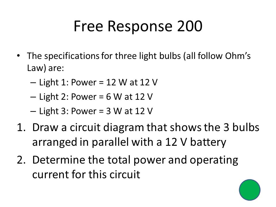 The specifications for three light bulbs (all follow Ohm's Law) are: – Light 1: Power = 12 W at 12 V – Light 2: Power = 6 W at 12 V – Light 3: Power = 3 W at 12 V 1.Draw a circuit diagram that shows the 3 bulbs arranged in parallel with a 12 V battery 2.Determine the total power and operating current for this circuit Free Response 200