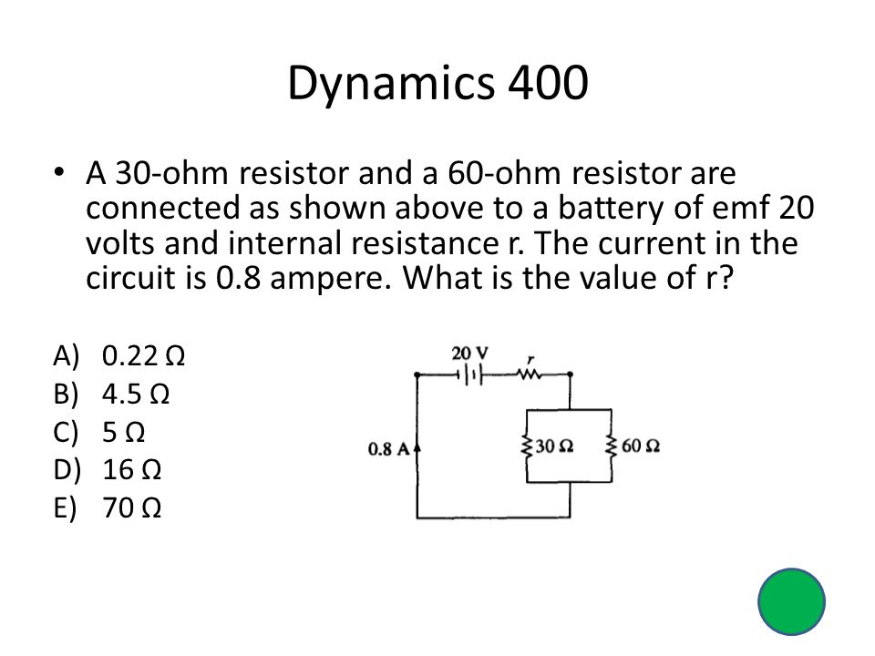 Dynamics 400 A 30-ohm resistor and a 60-ohm resistor are connected as shown above to a battery of emf 20 volts and internal resistance r.