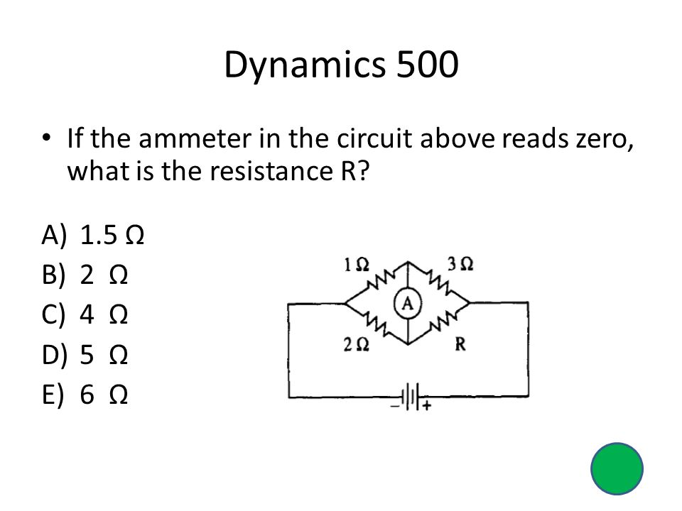 Dynamics 500 If the ammeter in the circuit above reads zero, what is the resistance R.
