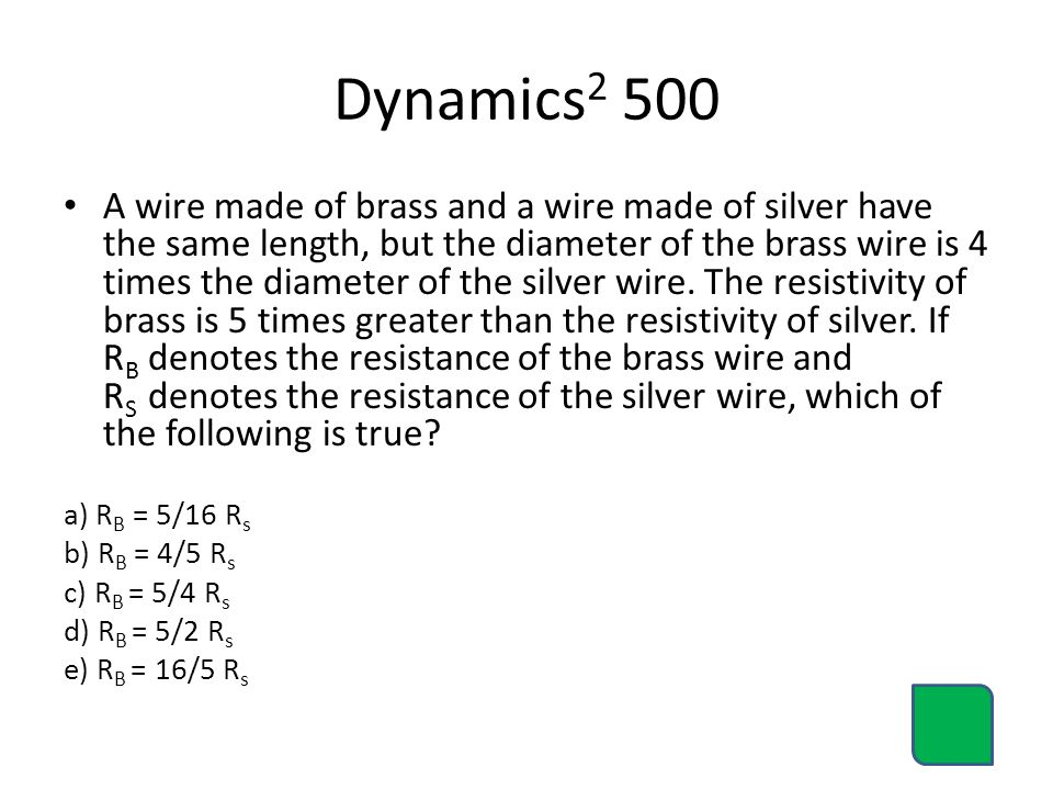 Dynamics 2 500 A wire made of brass and a wire made of silver have the same length, but the diameter of the brass wire is 4 times the diameter of the silver wire.