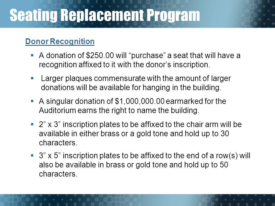Seating Replacement Program Donor Recognition  A donation of $250.00 will purchase a seat that will have a recognition affixed to it with the donor's inscription.