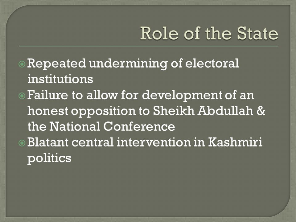  Repeated undermining of electoral institutions  Failure to allow for development of an honest opposition to Sheikh Abdullah & the National Conferen