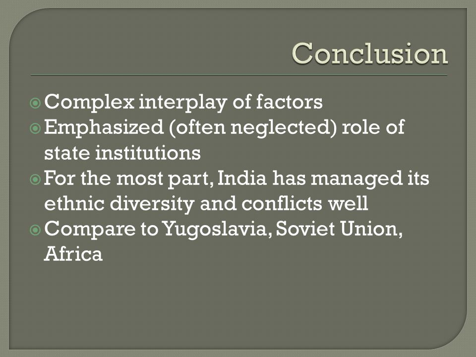  Complex interplay of factors  Emphasized (often neglected) role of state institutions  For the most part, India has managed its ethnic diversity a