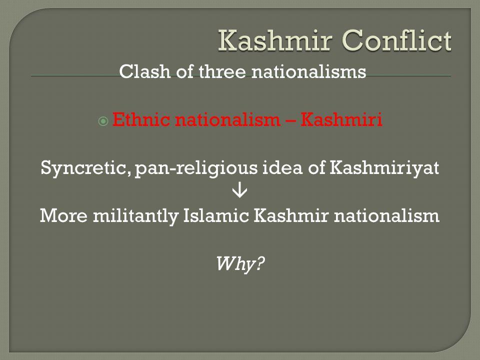 Clash of three nationalisms  Ethnic nationalism – Kashmiri Syncretic, pan-religious idea of Kashmiriyat  More militantly Islamic Kashmir nationalism Why