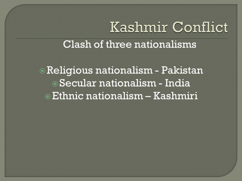 Clash of three nationalisms  Religious nationalism - Pakistan  Secular nationalism - India  Ethnic nationalism – Kashmiri