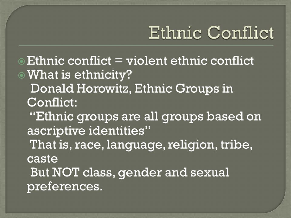  Ethnic conflict = violent ethnic conflict  What is ethnicity.
