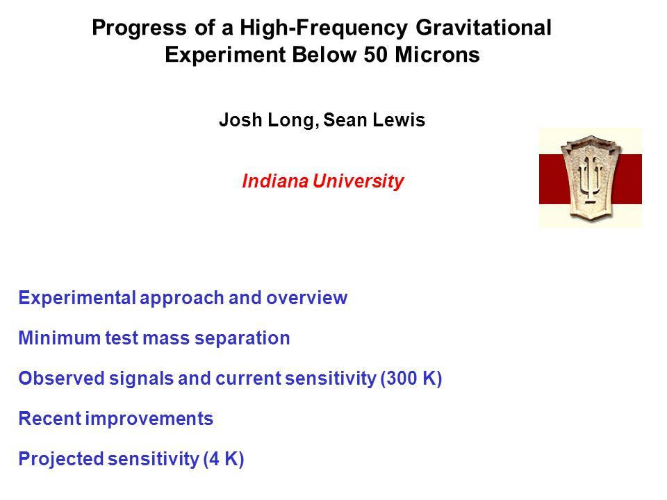 Progress of a High-Frequency Gravitational Experiment Below 50 Microns Josh Long, Sean Lewis Indiana University Experimental approach and overview Min
