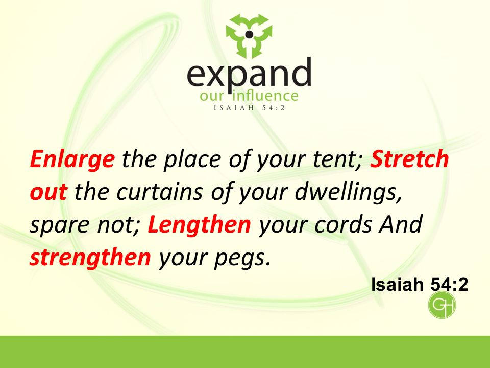 Enlarge the place of your tent; Stretch out the curtains of your dwellings, spare not; Lengthen your cords And strengthen your pegs.