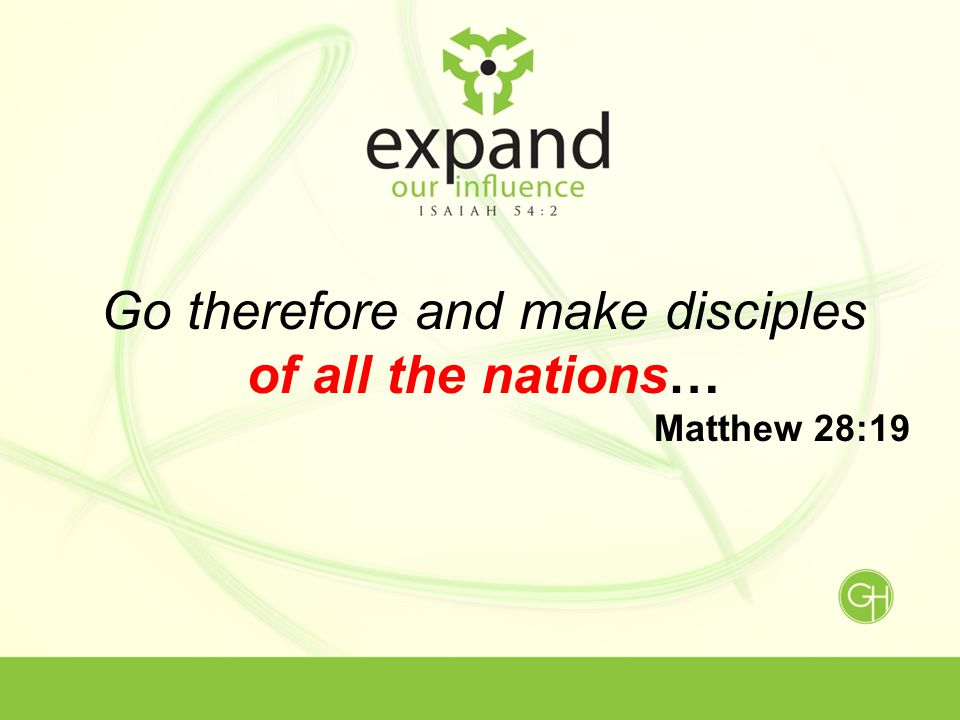 Go therefore and make disciples of all the nations… Matthew 28:19