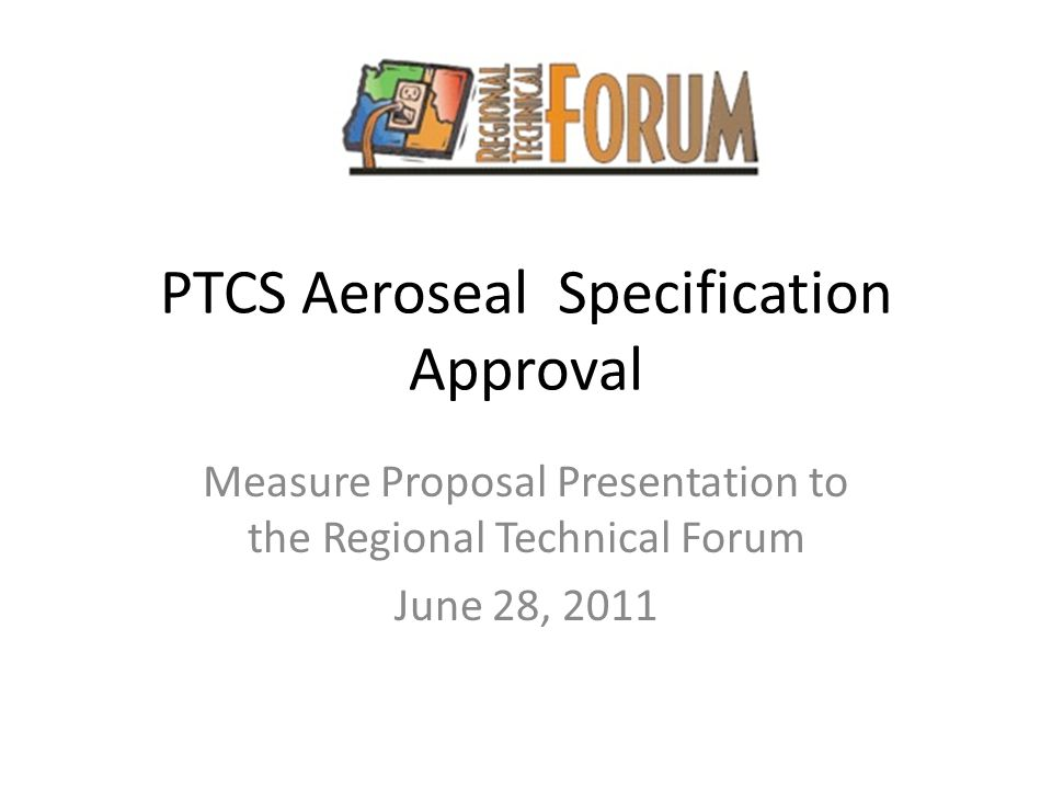 PTCS Aeroseal Specification Approval Measure Proposal Presentation to the Regional Technical Forum June 28, 2011