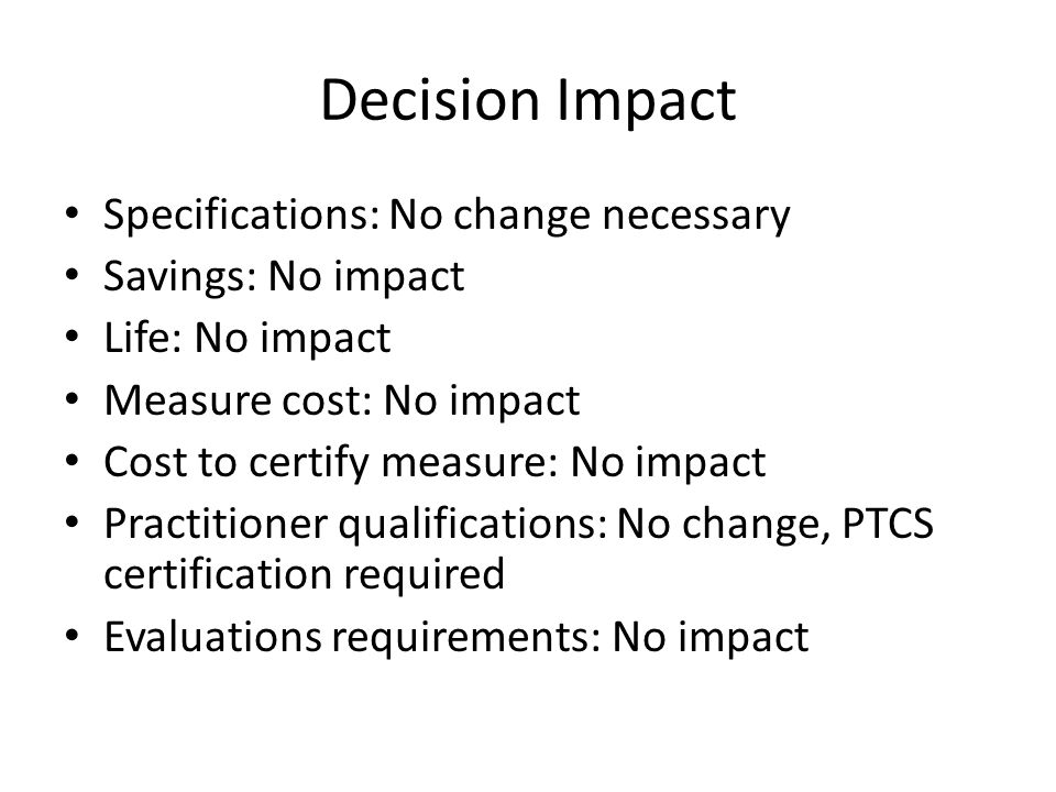 Decision Impact Specifications: No change necessary Savings: No impact Life: No impact Measure cost: No impact Cost to certify measure: No impact Practitioner qualifications: No change, PTCS certification required Evaluations requirements: No impact